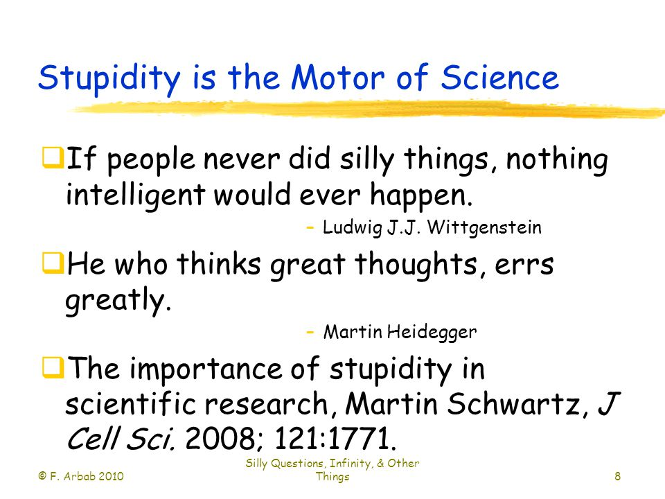 Stupidity is the Motor of Science  If people never did silly things, nothing intelligent would ever happen.