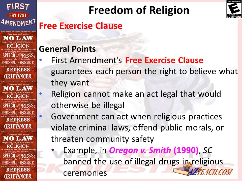 Free Exercise Clause General Points First Amendment's Free Exercise Clause guarantees each person the right to believe what they want Religion cannot