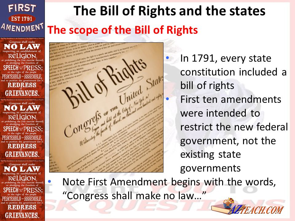The Bill of Rights and the states The scope of the Bill of Rights In 1791, every state constitution included a bill of rights First ten amendments wer