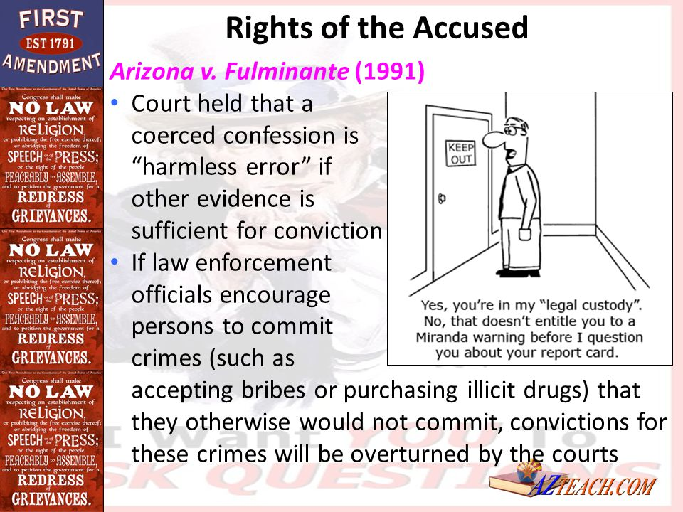 """Arizona v. Fulminante (1991) Court held that a coerced confession is """"harmless error"""" if other evidence is sufficient for conviction If law enforcemen"""