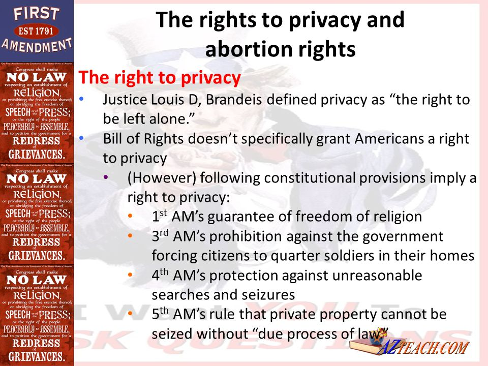 """The rights to privacy and abortion rights The right to privacy Justice Louis D, Brandeis defined privacy as """"the right to be left alone."""" Bill of Righ"""