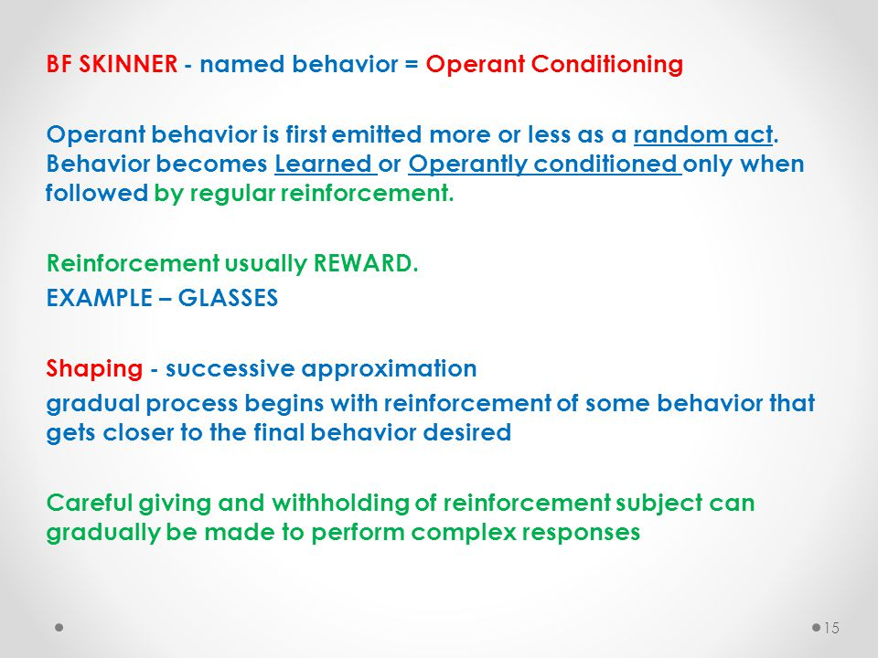 BF SKINNER - named behavior = Operant Conditioning Operant behavior is first emitted more or less as a random act. Behavior becomes Learned or Operant