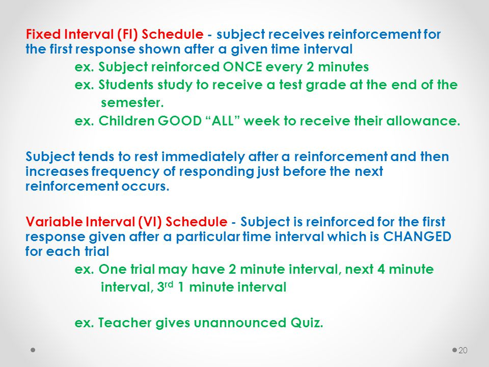 Fixed Interval (FI) Schedule - subject receives reinforcement for the first response shown after a given time interval ex. Subject reinforced ONCE eve