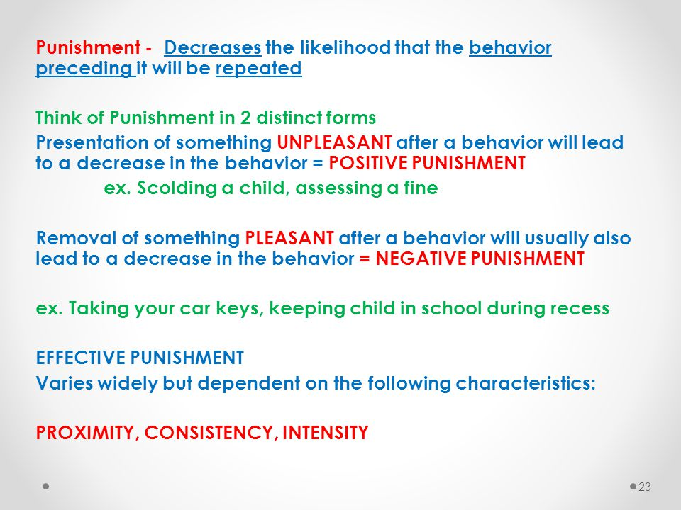 Punishment - Decreases the likelihood that the behavior preceding it will be repeated Think of Punishment in 2 distinct forms Presentation of somethin