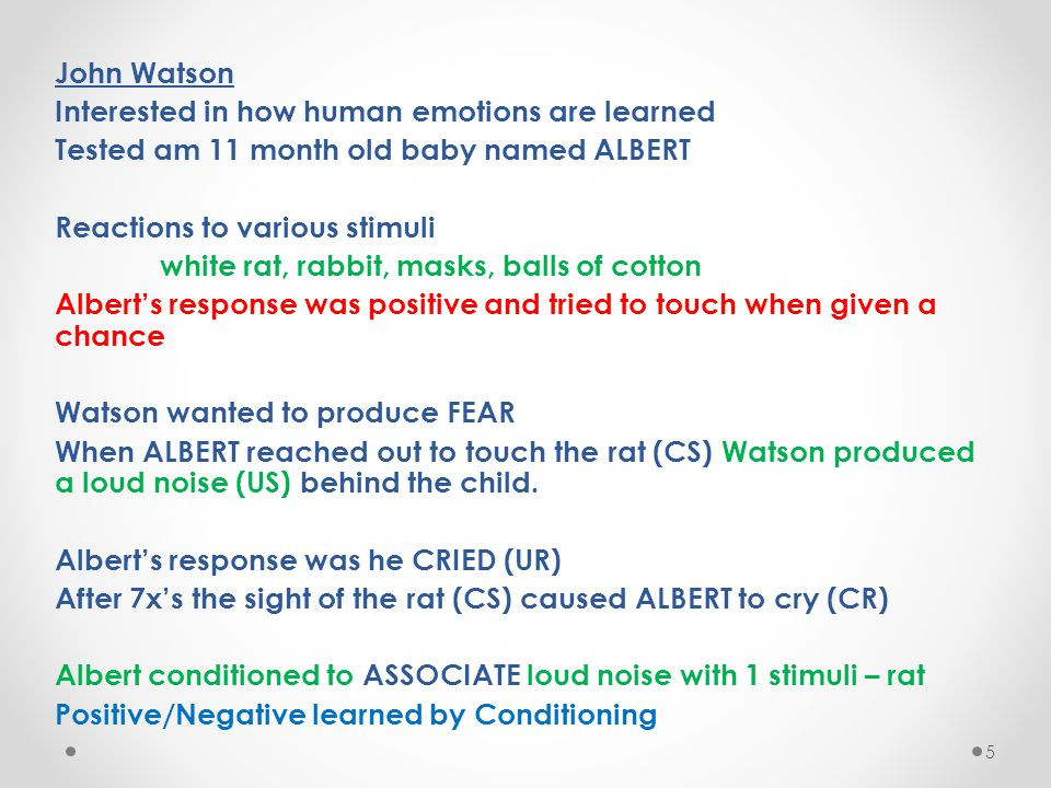 John Watson Interested in how human emotions are learned Tested am 11 month old baby named ALBERT Reactions to various stimuli white rat, rabbit, mask