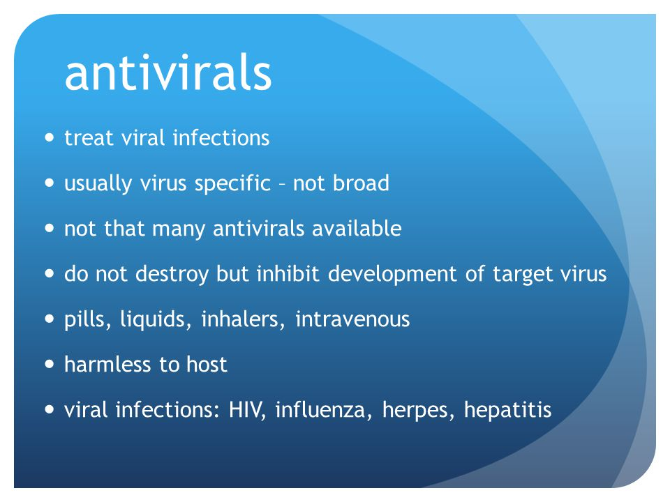 antivirals treat viral infections usually virus specific – not broad not that many antivirals available do not destroy but inhibit development of target virus pills, liquids, inhalers, intravenous harmless to host viral infections: HIV, influenza, herpes, hepatitis