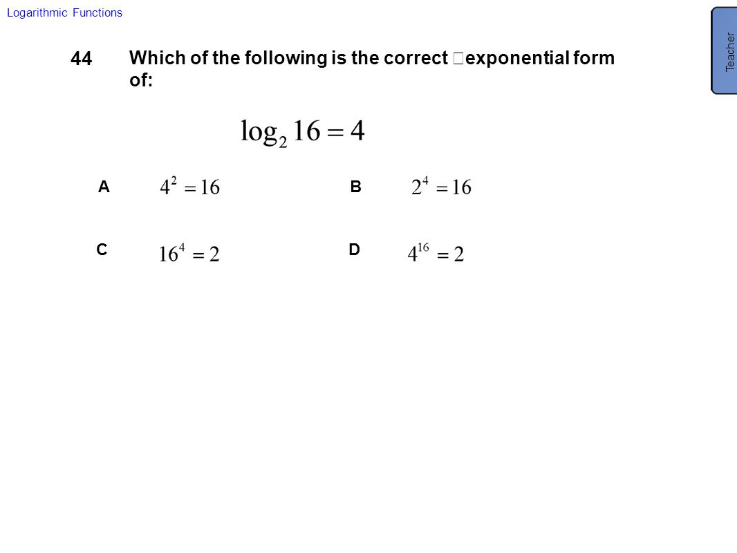 44 Which of the following is the correct exponential form of: AB CD Logarithmic Functions Teacher B