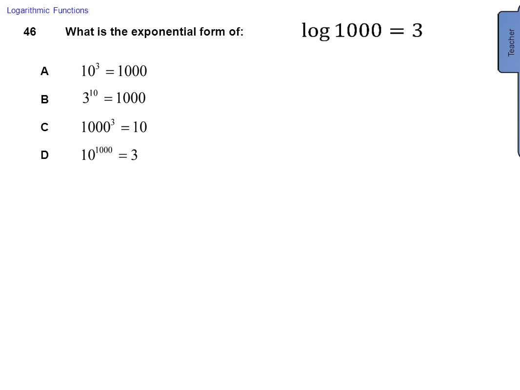 46What is the exponential form of: A B C D Logarithmic Functions Teacher A
