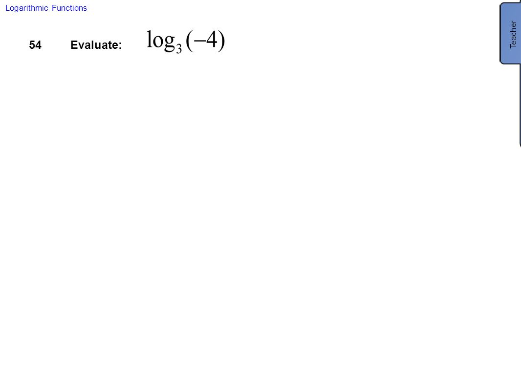 54Evaluate: Logarithmic Functions Teacher No solution. You cannot take the log of a negative number.