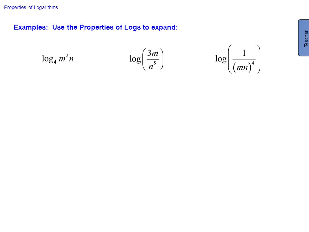 Properties of Logarithms Examples: Use the Properties of Logs to expand: Teacher