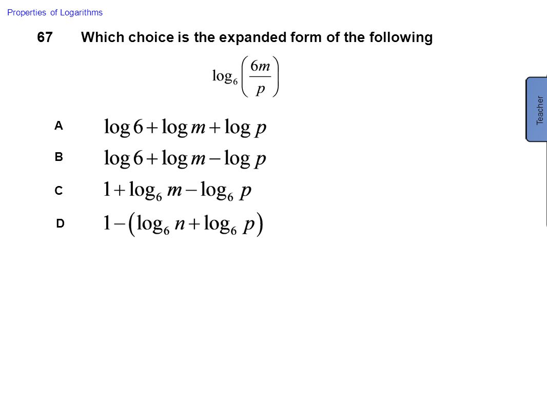 67Which choice is the expanded form of the following A B C D Properties of Logarithms Teacher C