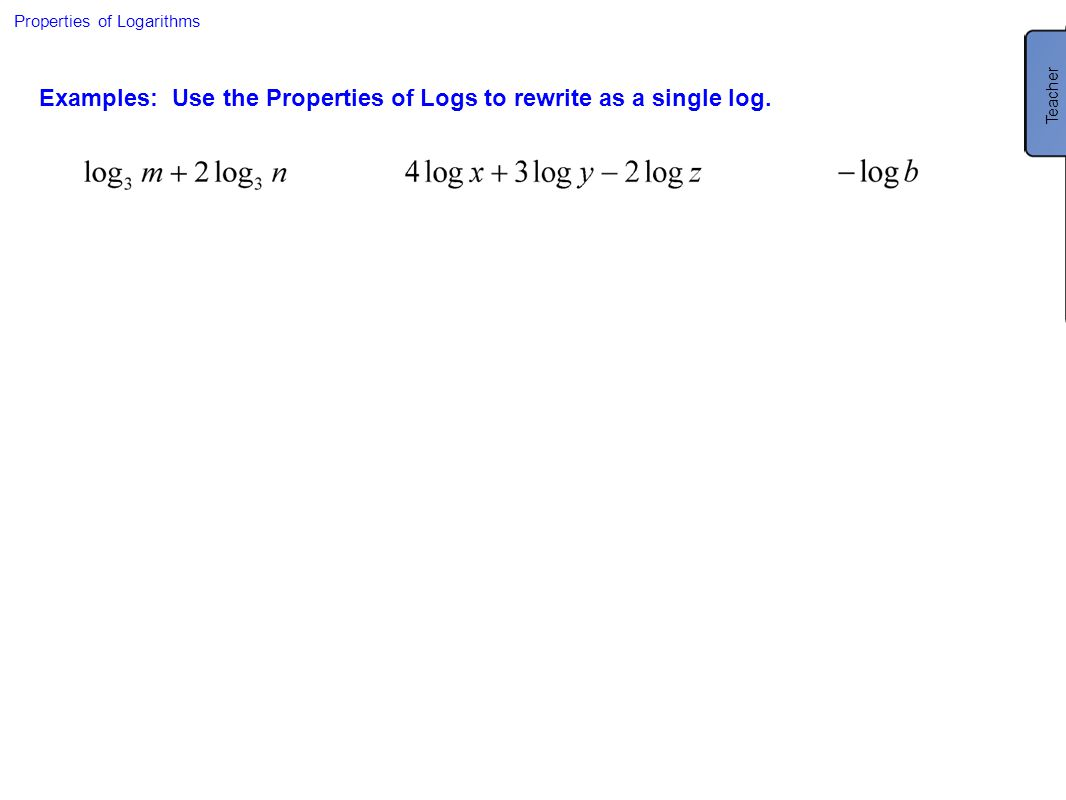 Properties of Logarithms Examples: Use the Properties of Logs to rewrite as a single log. Teacher