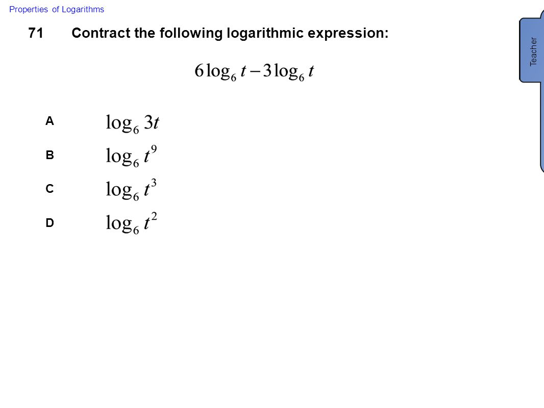 71Contract the following logarithmic expression: A B C D Properties of Logarithms Teacher C