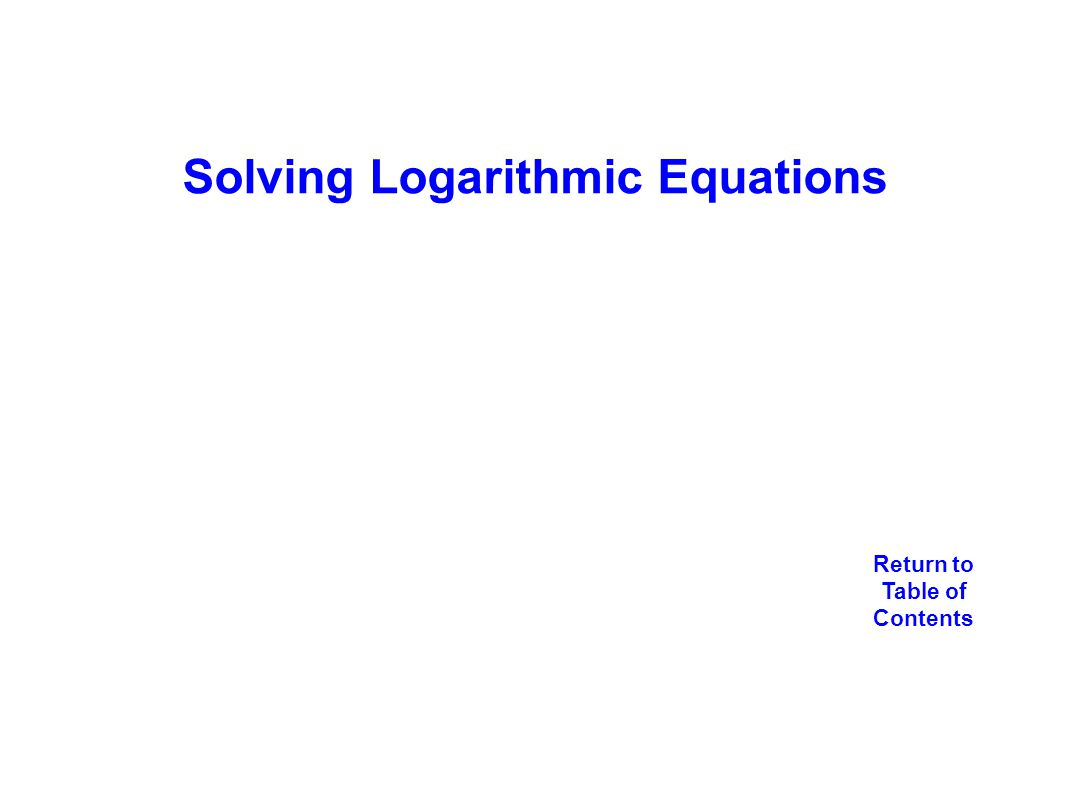 Solving Logarithmic Equations Return to Table of Contents