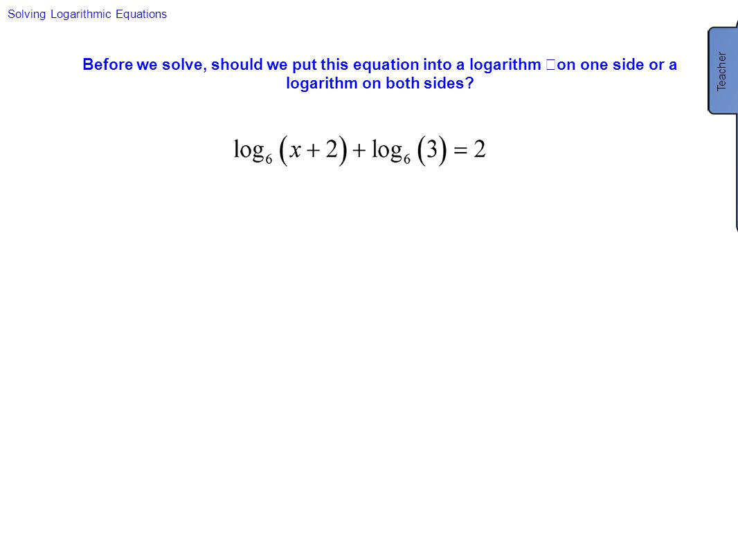 Solving Logarithmic Equations Before we solve, should we put this equation into a logarithm on one side or a logarithm on both sides? Teacher This equ