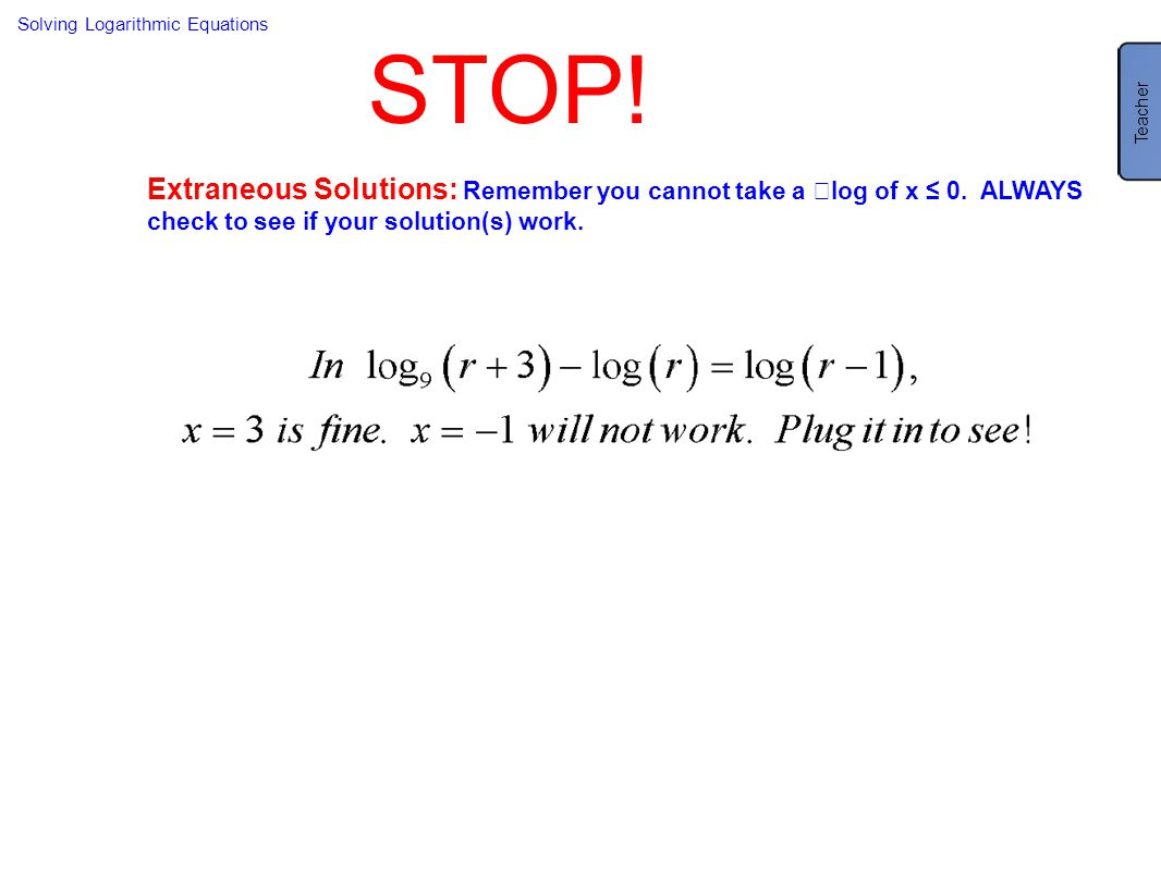 Solving Logarithmic Equations STOP! Extraneous Solutions: Remember you cannot take a log of x ≤ 0. ALWAYS check to see if your solution(s) work. Teach