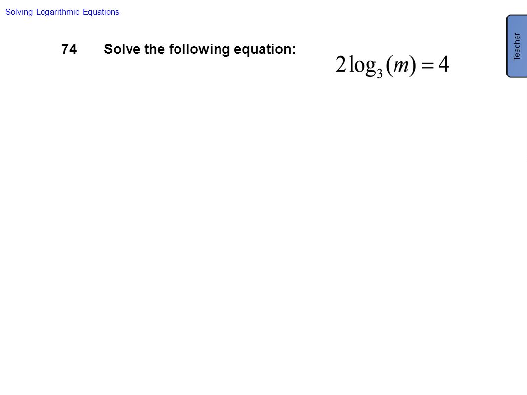 Solving Logarithmic Equations 74Solve the following equation: Teacher
