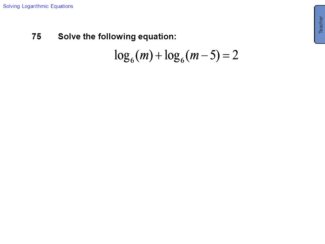 75Solve the following equation: Solving Logarithmic Equations Teacher