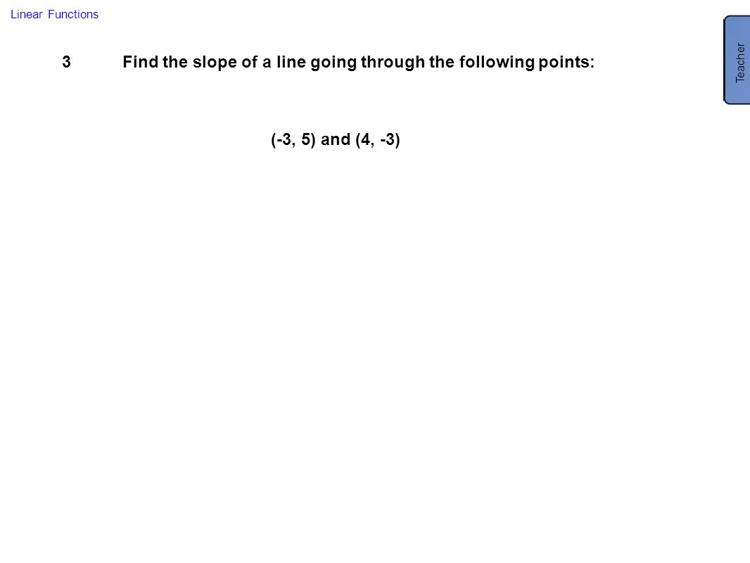 3Find the slope of a line going through the following points: Linear Functions (-3, 5) and (4, -3) Teacher m = -8/7