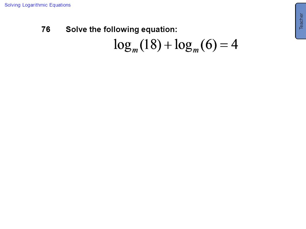 76Solve the following equation: Solving Logarithmic Equations Teacher