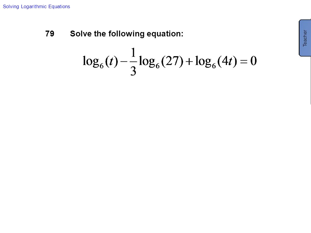 79Solve the following equation: Solving Logarithmic Equations Teacher