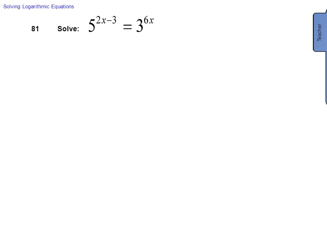 81Solve: Solving Logarithmic Equations Teacher