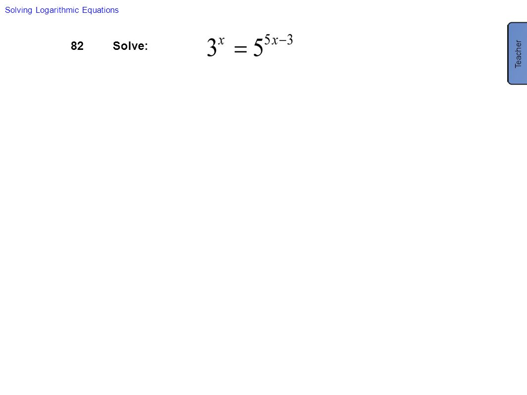 82Solve: Solving Logarithmic Equations Teacher