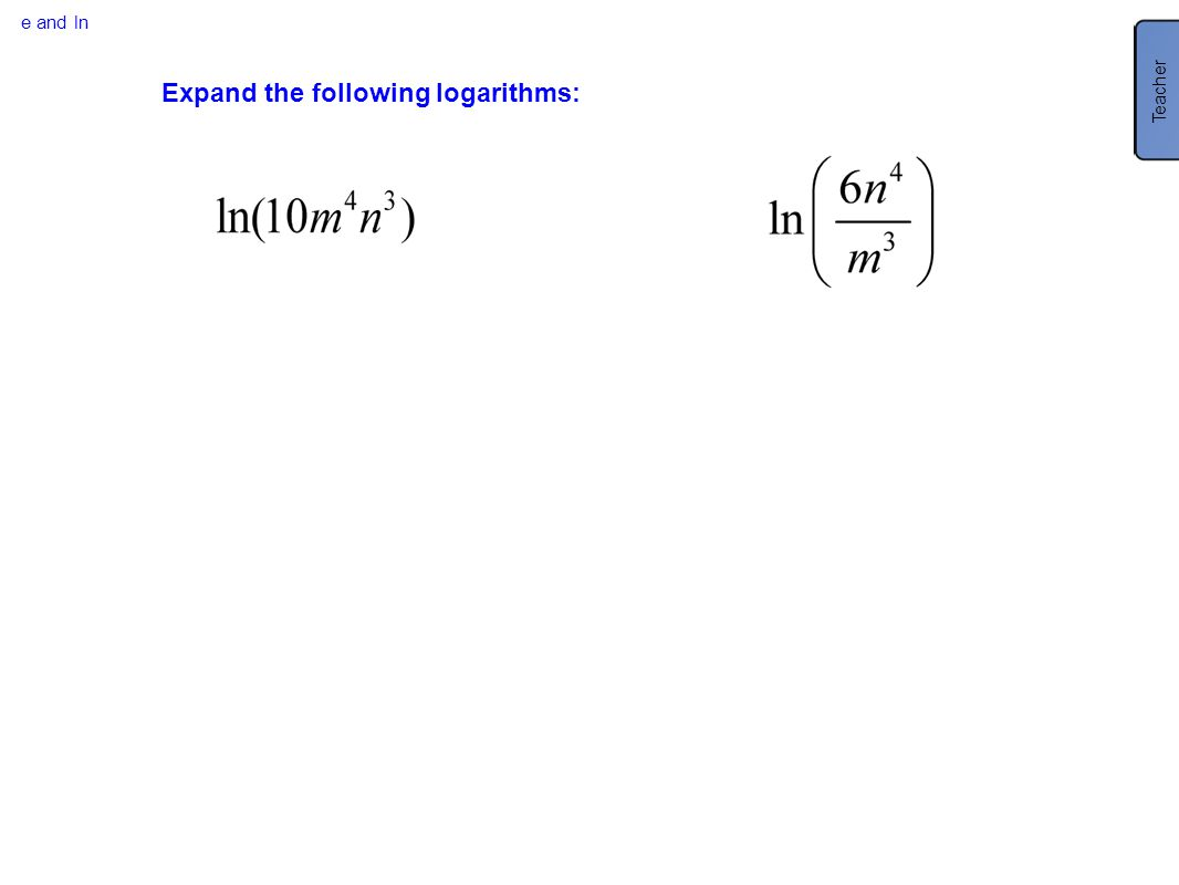 e and ln Expand the following logarithms: Teacher