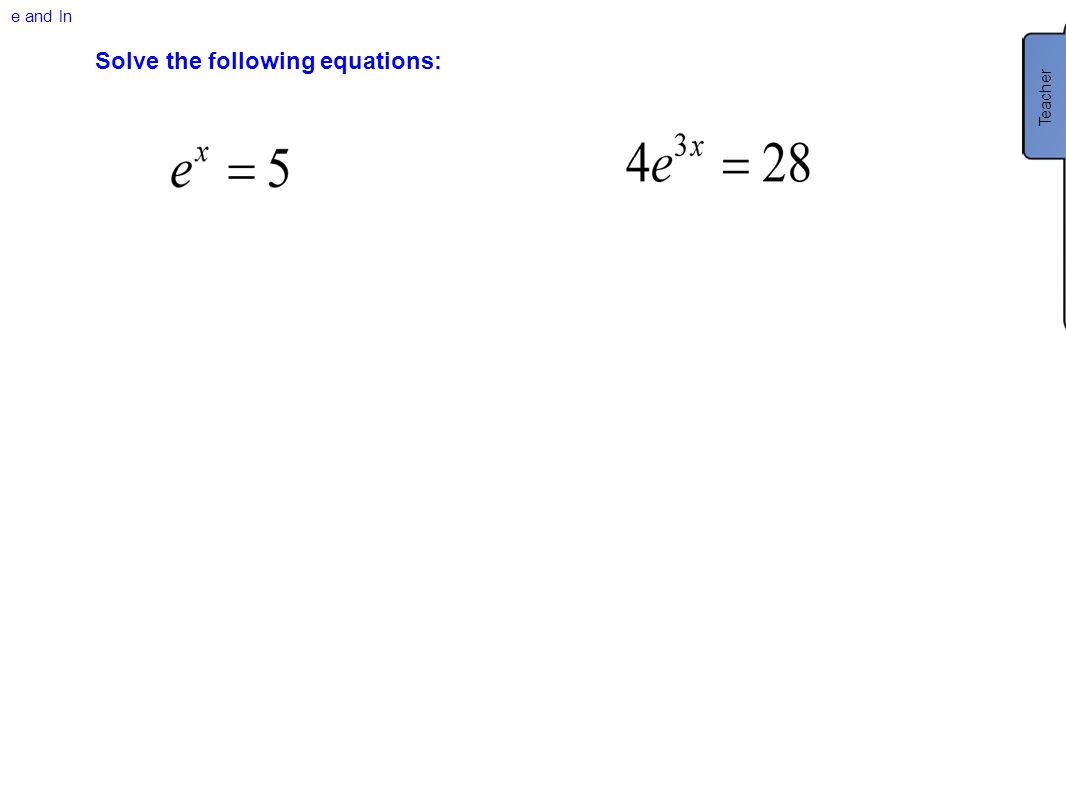 e and ln Solve the following equations: Teacher *Sometimes you will be asked to leave answers as exact numbers.