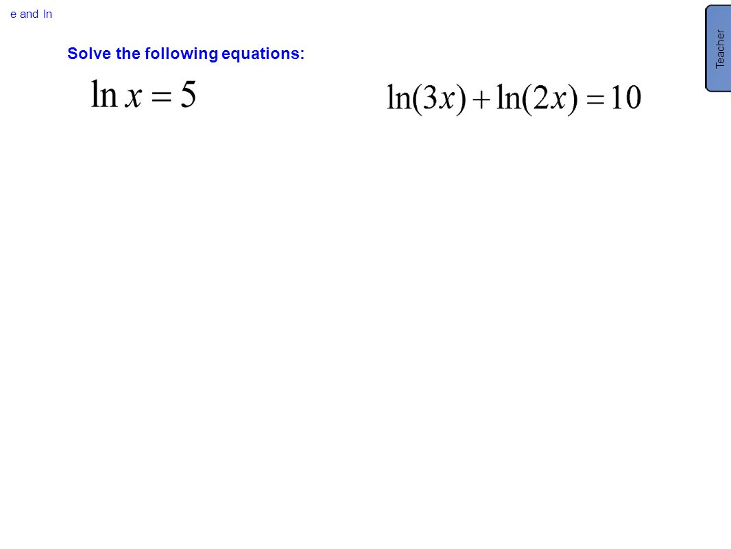 e and ln Solve the following equations: Teacher *Only 60.6 or are solutions because you cannot take the log of a negative.