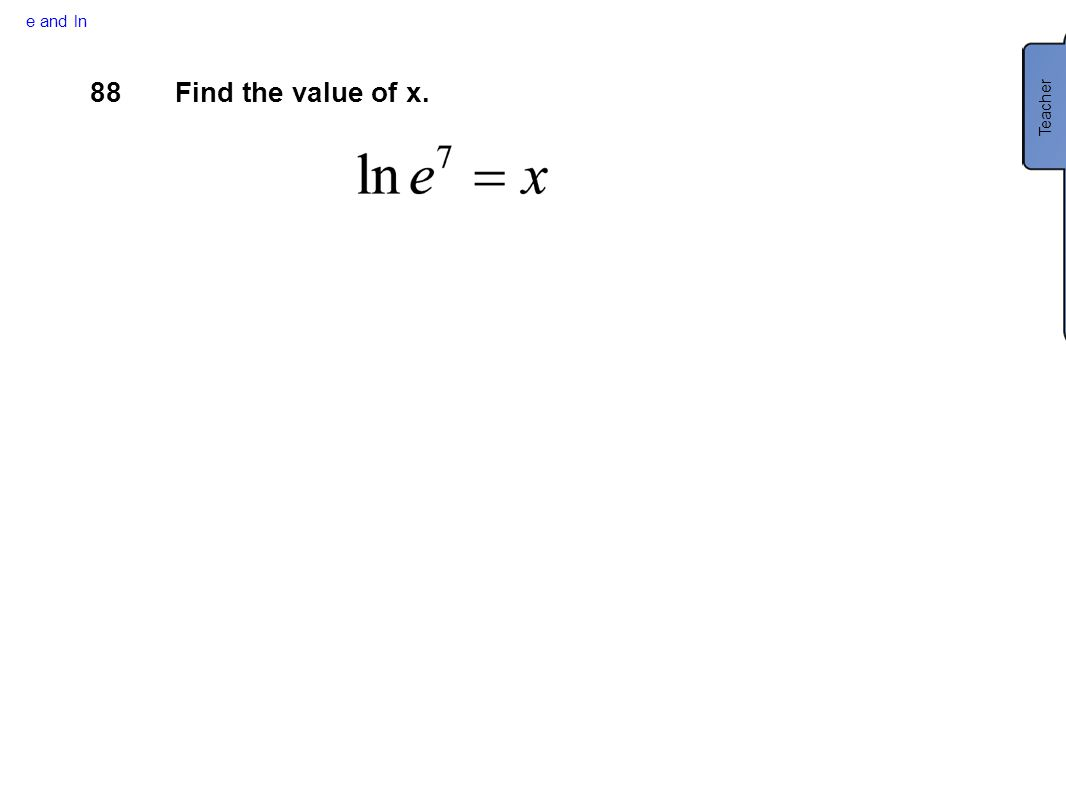 e and ln 88Find the value of x. Teacher