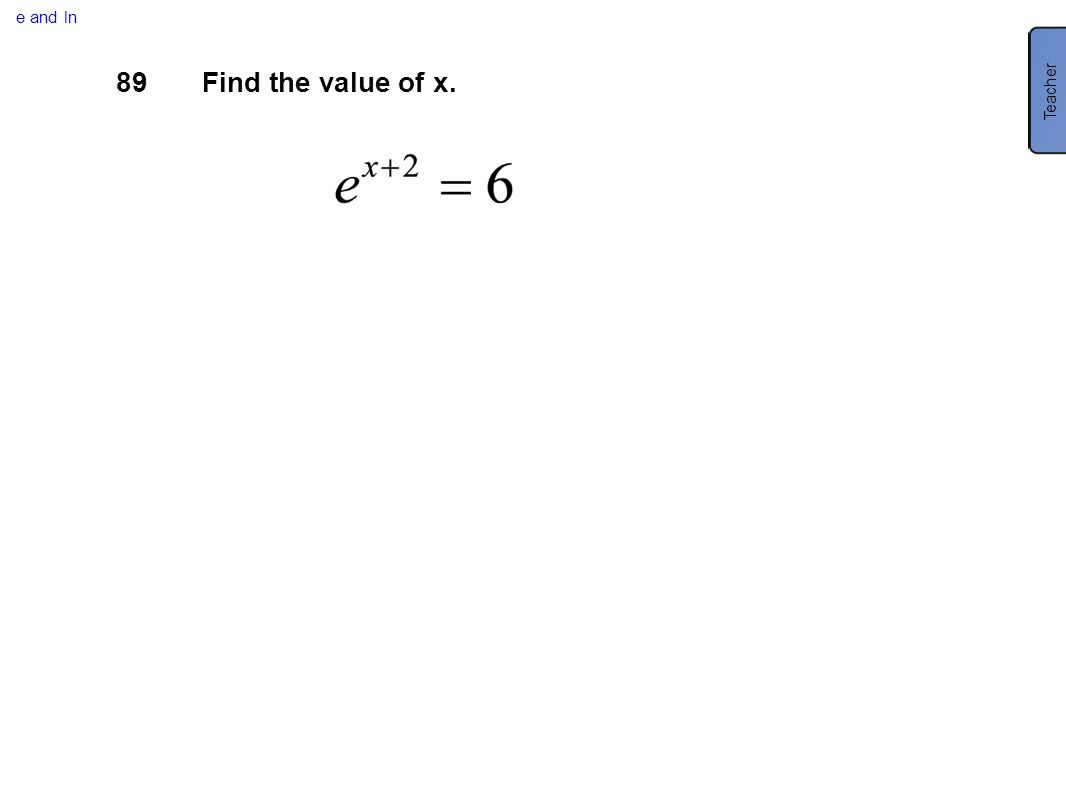 e and ln 89Find the value of x. Teacher