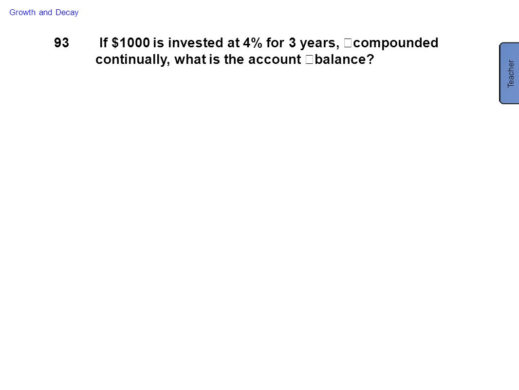 93 If $1000 is invested at 4% for 3 years, compounded continually, what is the account balance? Growth and Decay Teacher