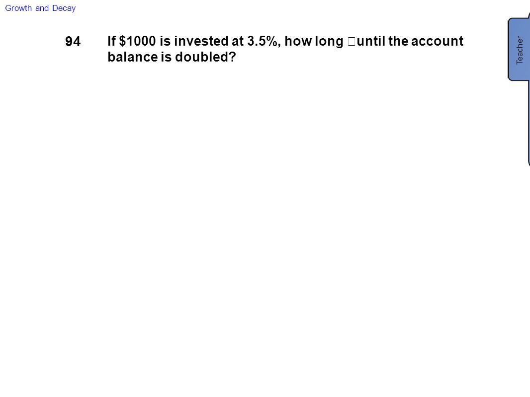 94 If $1000 is invested at 3.5%, how long until the account balance is doubled? Growth and Decay Teacher 19.8 years