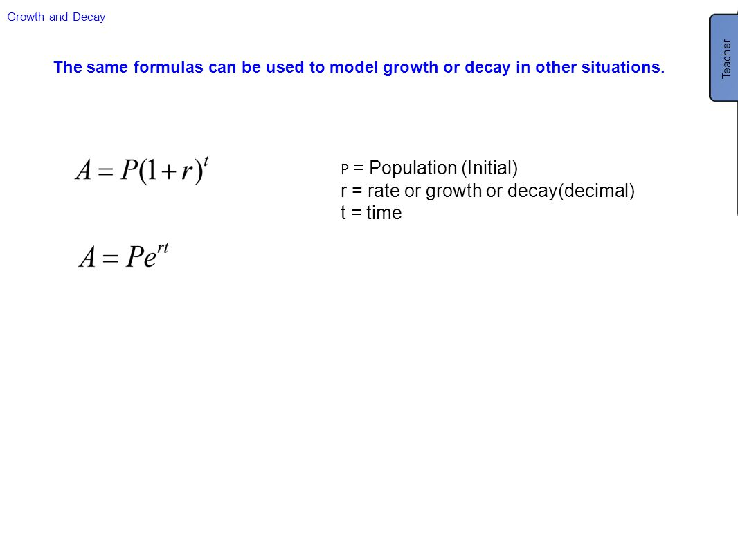 Growth and Decay The same formulas can be used to model growth or decay in other situations. P = Population (Initial) r = rate or growth or decay(deci