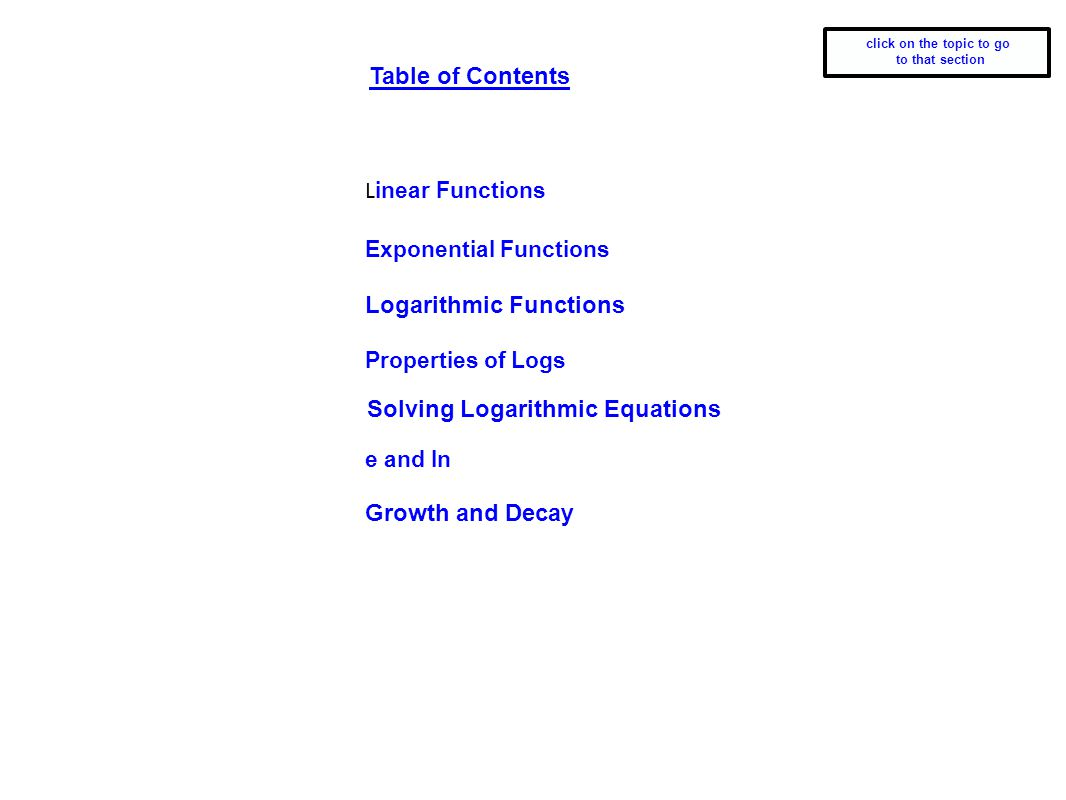 L inear Functions Exponential Functions Logarithmic Functions Properties of Logs e and ln Growth and Decay Table of Contents Solving Logarithmic Equat