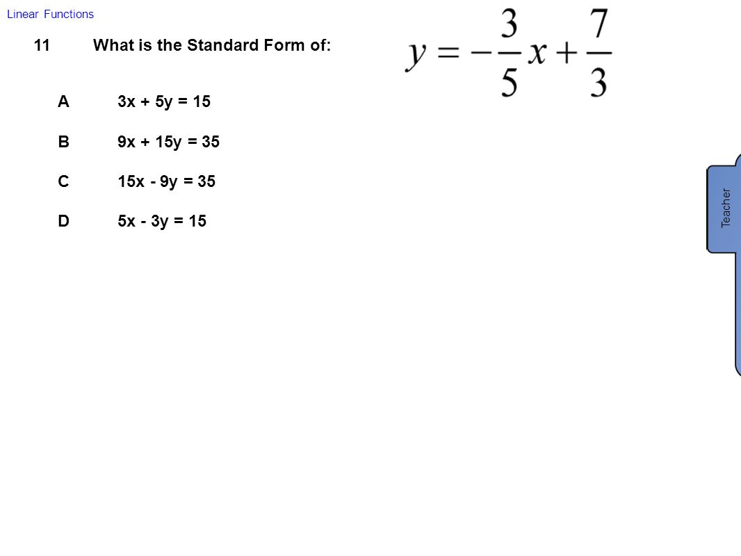 11What is the Standard Form of: A3x + 5y = 15 B9x + 15y = 35 C15x - 9y = 35 D5x - 3y = 15 Linear Functions Teacher B: 9x + 15y = 35 Multiply each term