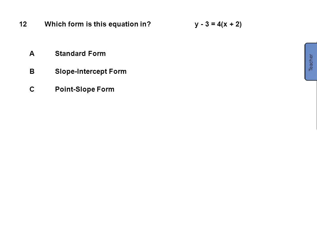 12Which form is this equation in? AStandard Form BSlope-Intercept Form CPoint-Slope Form Teacher y - 3 = 4(x + 2)