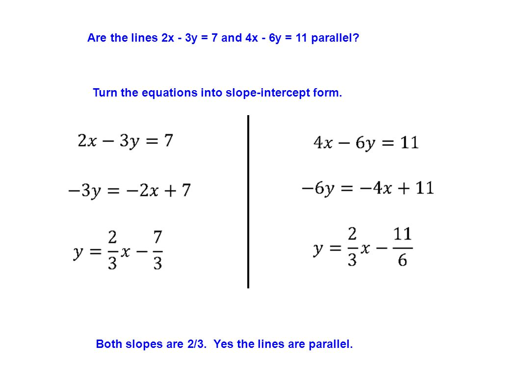 Are the lines 2x - 3y = 7 and 4x - 6y = 11 parallel? Turn the equations into slope-intercept form. Both slopes are 2/3. Yes the lines are parallel.