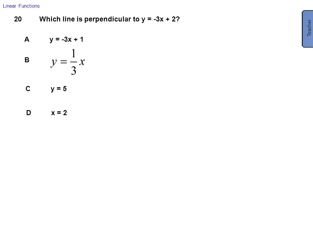 20Which line is perpendicular to y = -3x + 2? Ay = -3x + 1 B Cy = 5 Dx = 2 Linear Functions Teacher B