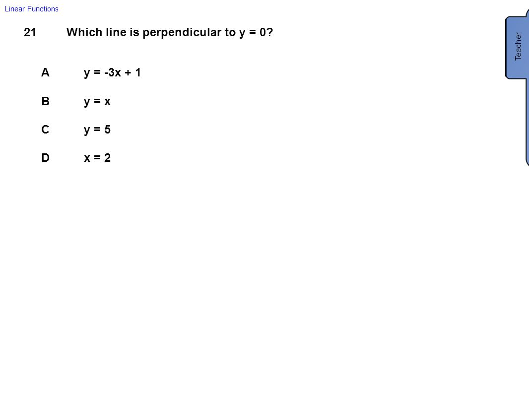 21Which line is perpendicular to y = 0? Ay = -3x + 1 By = x Cy = 5 Dx = 2 Linear Functions Teacher D x = 2
