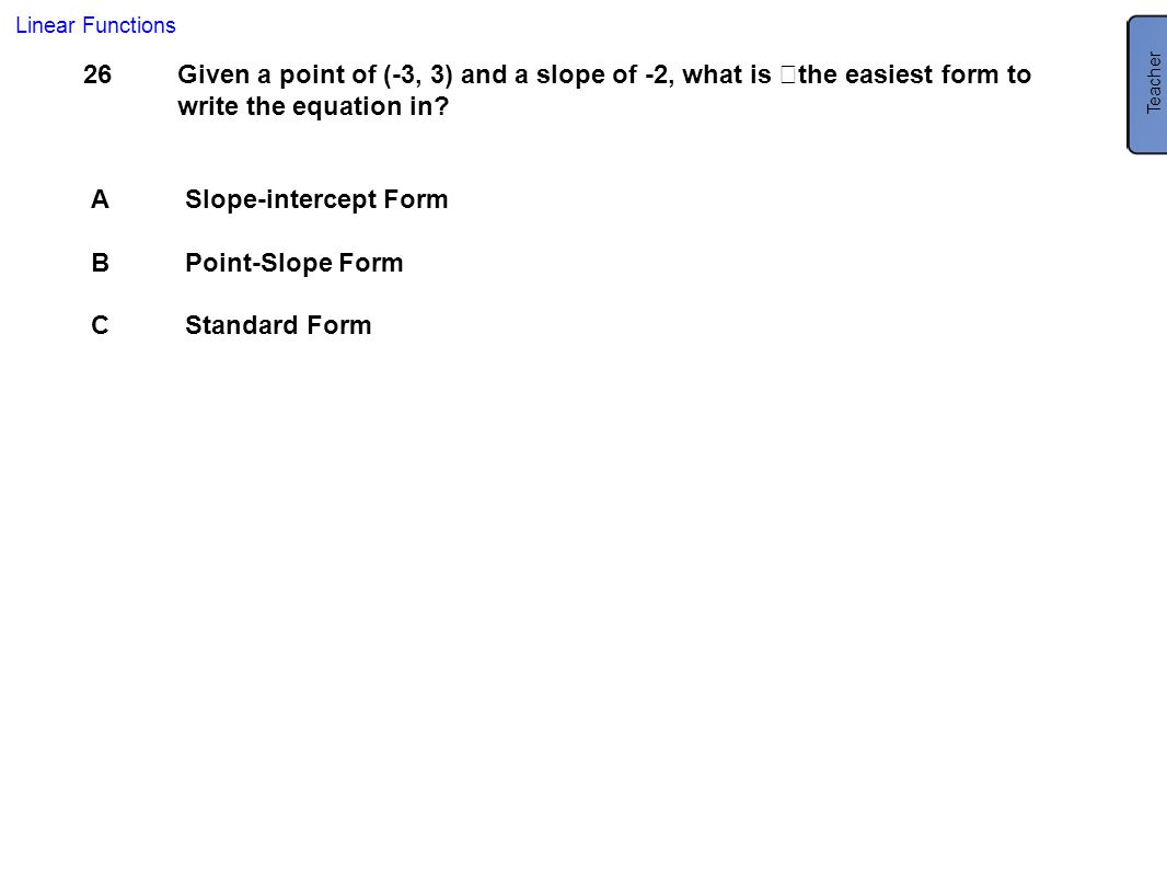 26 Given a point of (-3, 3) and a slope of -2, what is the easiest form to write the equation in? ASlope-intercept Form BPoint-Slope Form CStandard Fo