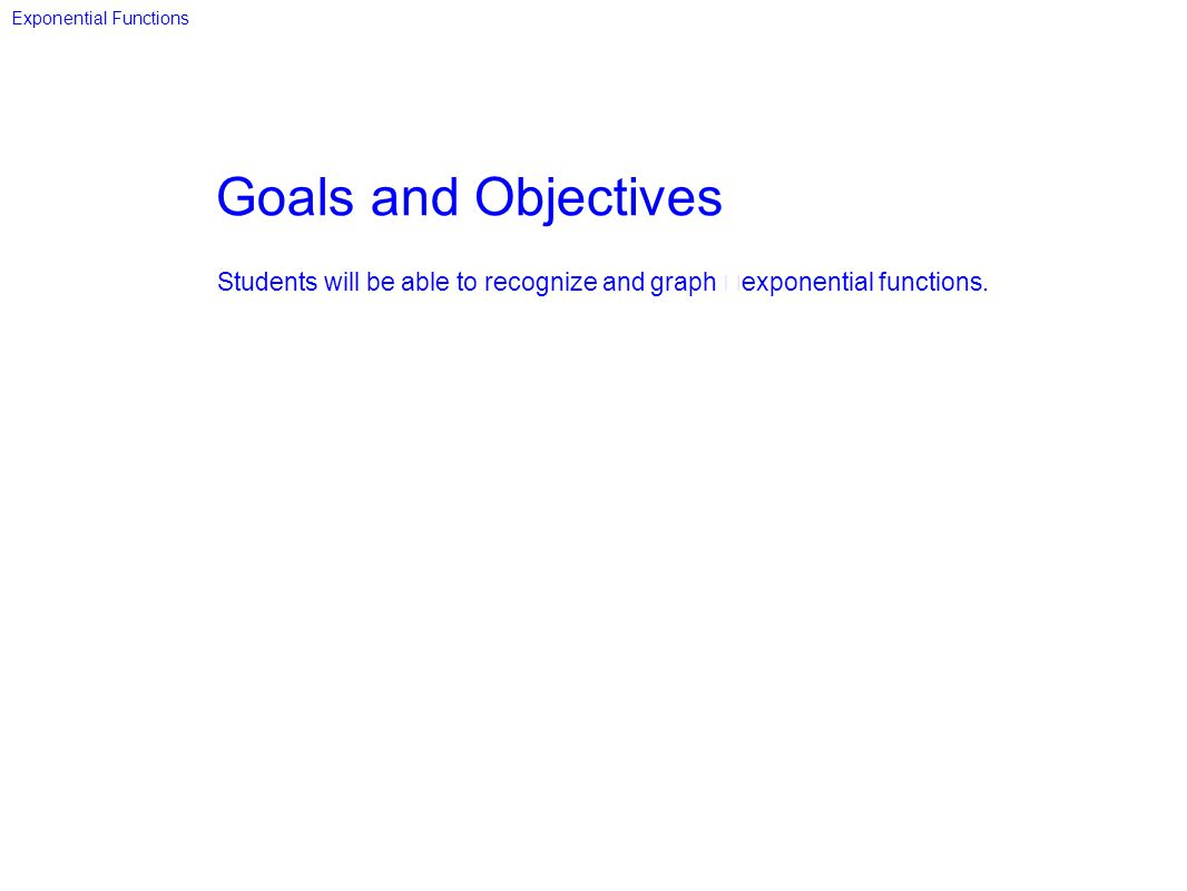 Goals and Objectives Students will be able to recognize and graph exponential functions. Exponential Functions