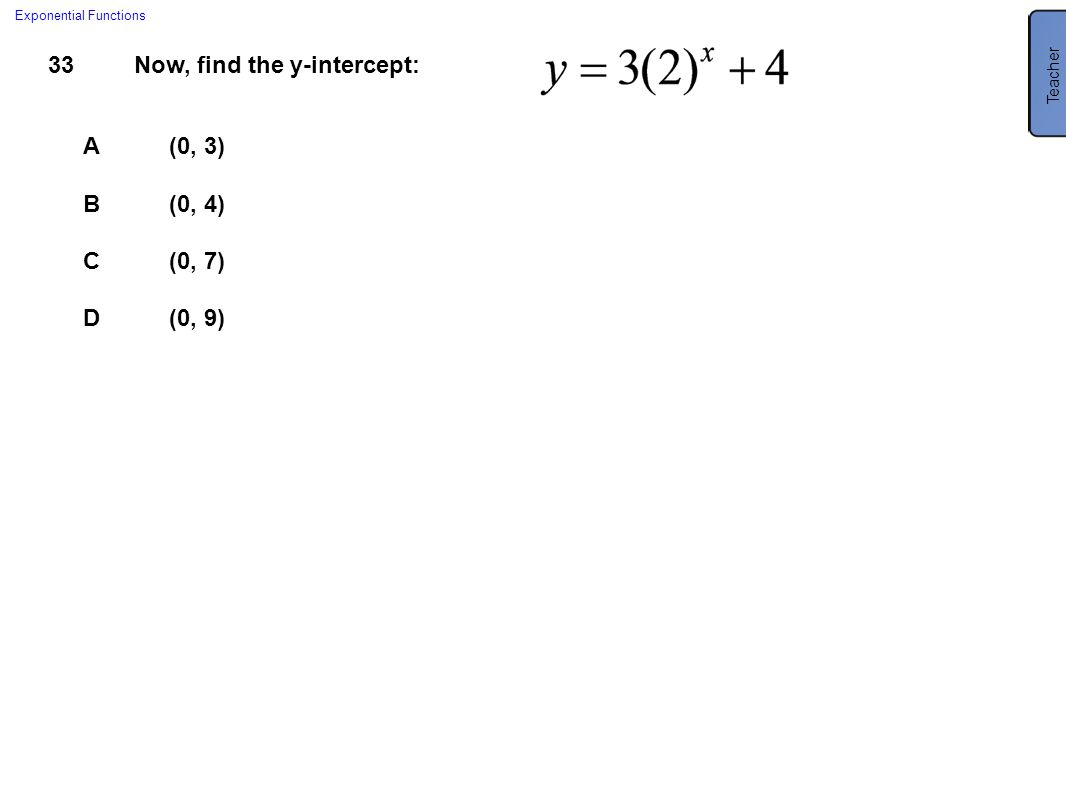 33Now, find the y-intercept: A(0, 3) B(0, 4) C(0, 7) D(0, 9) Exponential Functions Teacher C (0, 7)