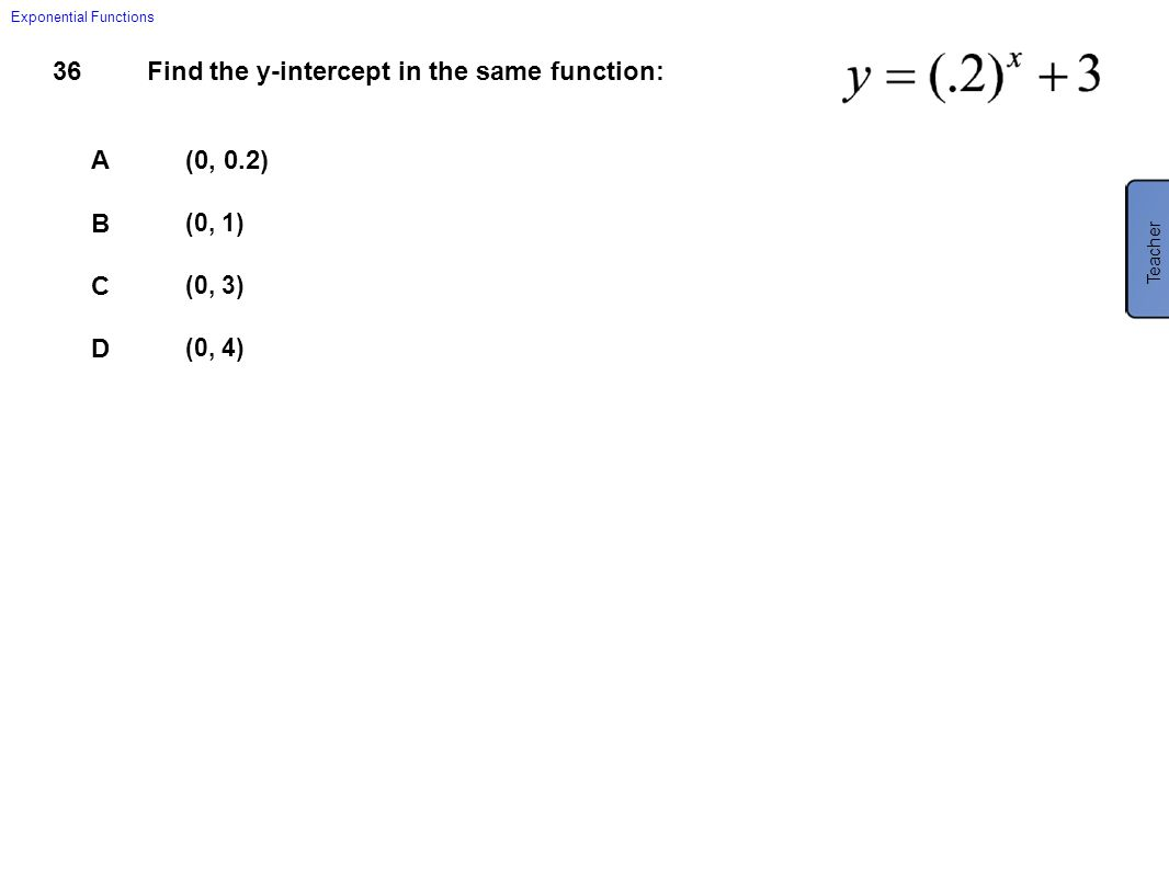 36Find the y-intercept in the same function: A(0, 0.2) B (0, 1) C (0, 3) D (0, 4) Exponential Functions Teacher D (0, 4)