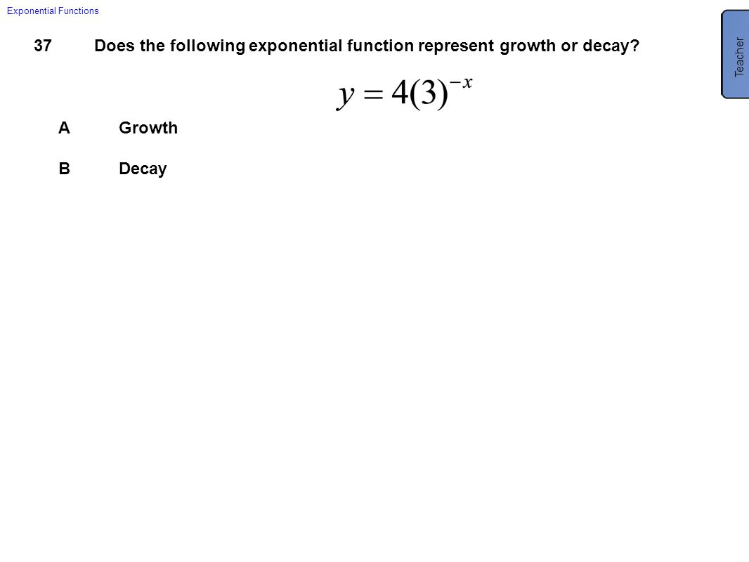 37Does the following exponential function represent growth or decay? AGrowth BDecay Exponential Functions Teacher B Decay. Rewrite the function with a