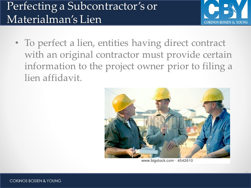 11 COKINOS BOSIEN & YOUNG To perfect a lien, entities having direct contract with an original contractor must provide certain information to the project owner prior to filing a lien affidavit.
