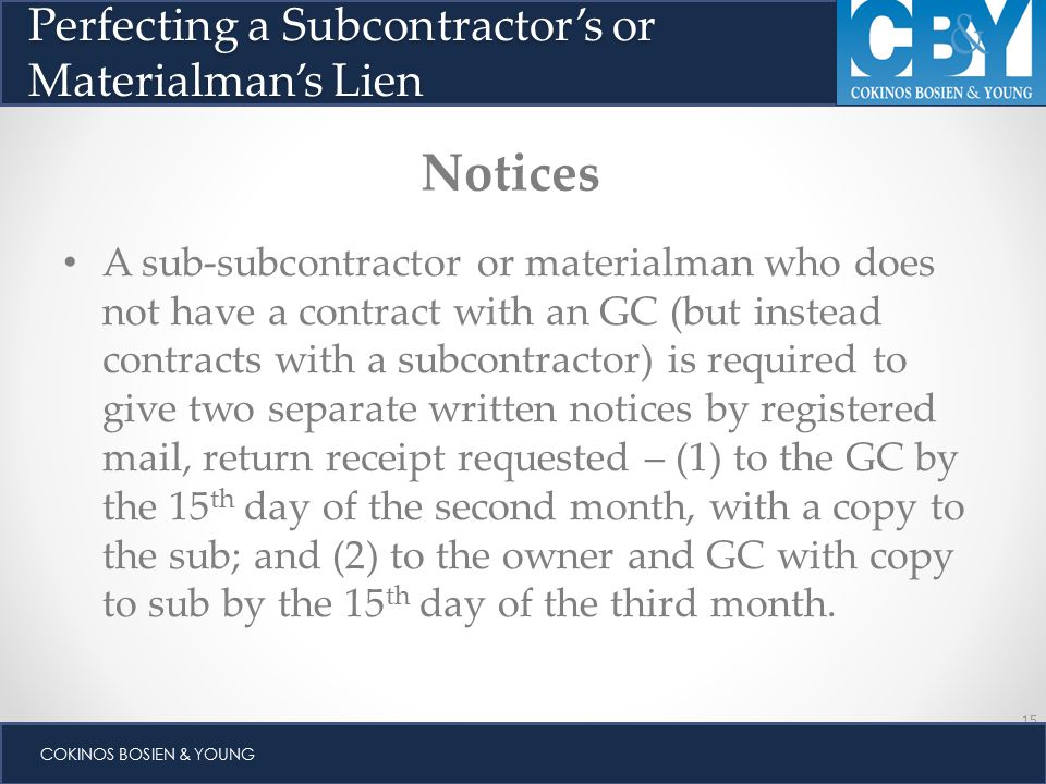 15 COKINOS BOSIEN & YOUNG A sub-subcontractor or materialman who does not have a contract with an GC (but instead contracts with a subcontractor) is required to give two separate written notices by registered mail, return receipt requested – (1) to the GC by the 15 th day of the second month, with a copy to the sub; and (2) to the owner and GC with copy to sub by the 15 th day of the third month.