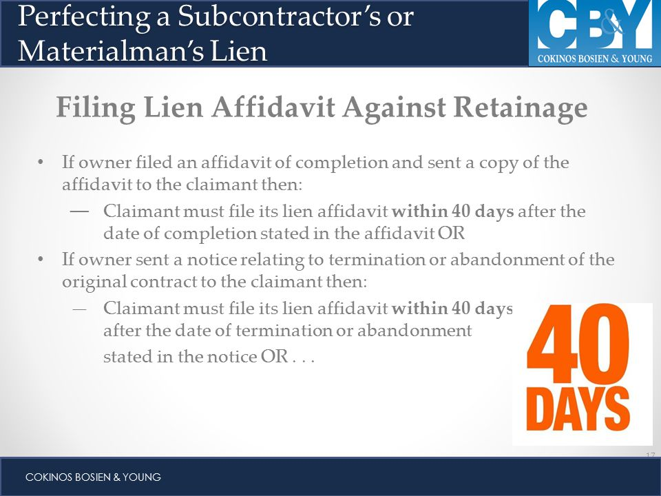 17 COKINOS BOSIEN & YOUNG Perfecting a Subcontractor's or Materialman's Lien Filing Lien Affidavit Against Retainage If owner filed an affidavit of completion and sent a copy of the affidavit to the claimant then: — Claimant must file its lien affidavit within 40 days after the date of completion stated in the affidavit OR If owner sent a notice relating to termination or abandonment of the original contract to the claimant then: —Claimant must file its lien affidavit within 40 days after the date of termination or abandonment stated in the notice OR...