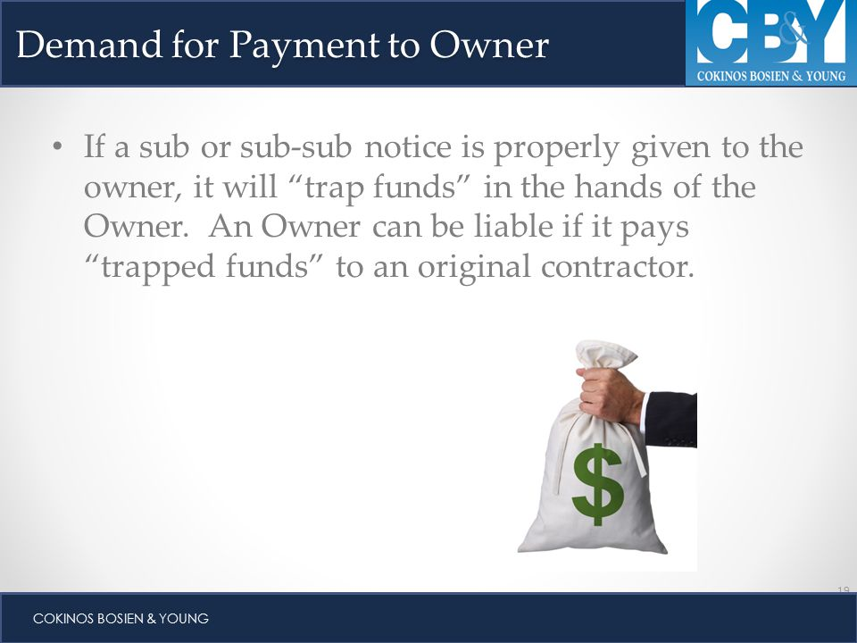 19 COKINOS BOSIEN & YOUNG Demand for Payment to Owner If a sub or sub-sub notice is properly given to the owner, it will trap funds in the hands of the Owner.